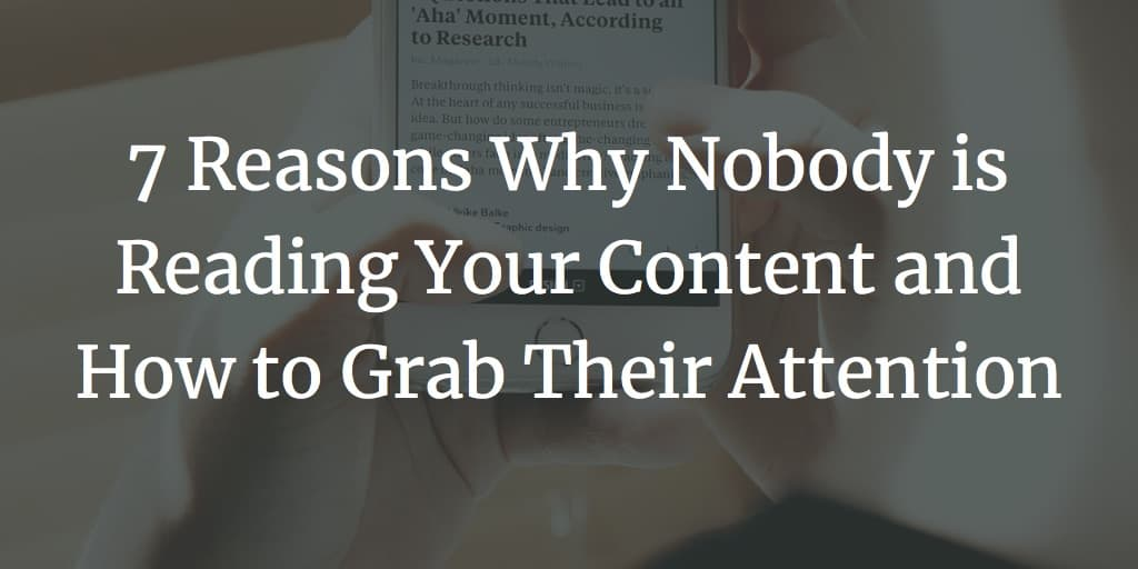 7 Reasons Why Nobody is Reading Your Content and How to Grab Their Attention