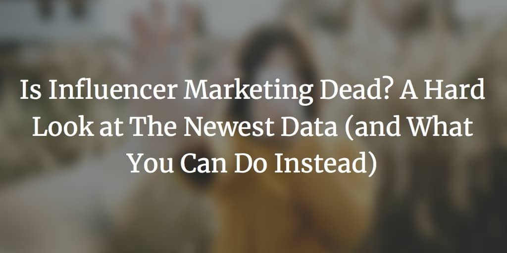 Is Influencer Marketing Dead?