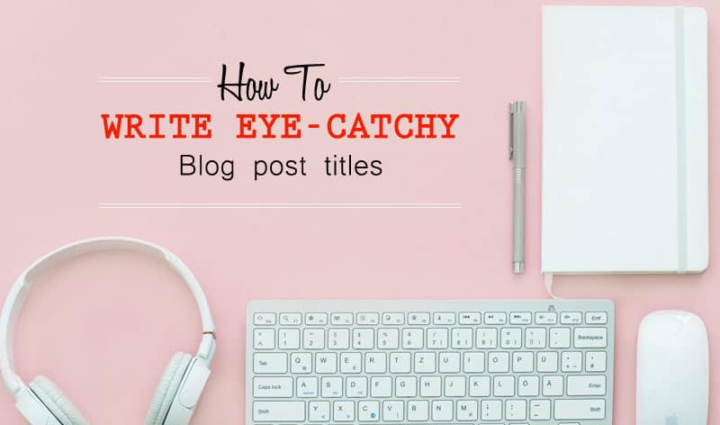 How to Write Catchy Blog Post Titles That Get Attention