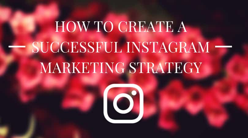 How to Create a Successful Instagram Marketing Strategy